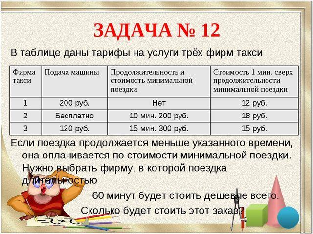 ЗАДАЧА № 12 В таблице даны тарифы на услуги трёх фирм такси Если поездка прод...