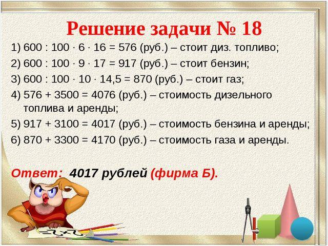 Решение задачи № 18 1) 600 : 100 · 6 · 16 = 576 (руб.) – стоит диз. топливо;...