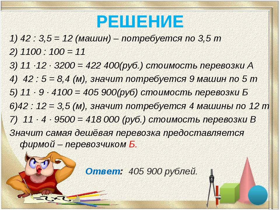 РЕШЕНИЕ 1) 42 : 3,5 = 12 (машин) – потребуется по 3,5 т 2) 1100 : 100 = 11 3)...
