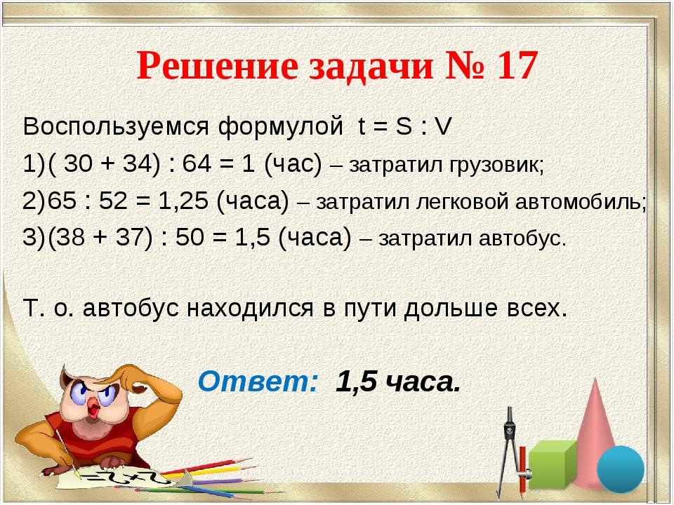 Решение задачи № 17 Воспользуемся формулой t = S : V ( 30 + 34) : 64 = 1 (час...
