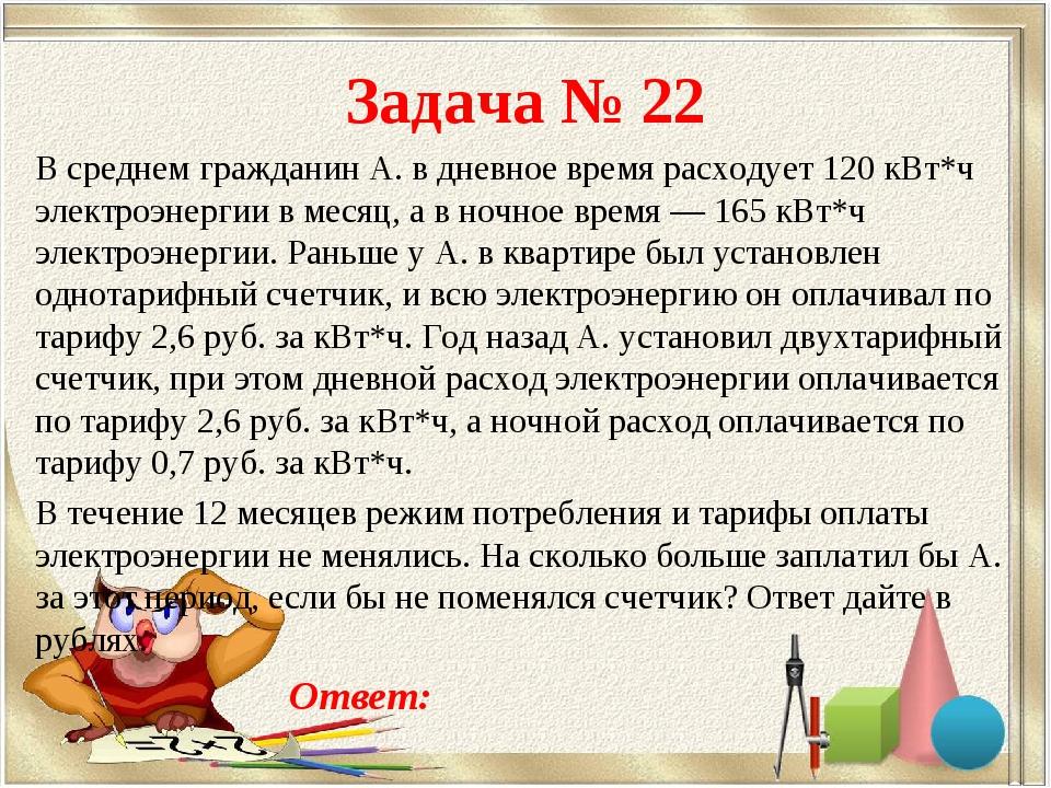 Задача № 22 В среднем гражданин А. в дневное время расходует 120 кВт*ч электр...