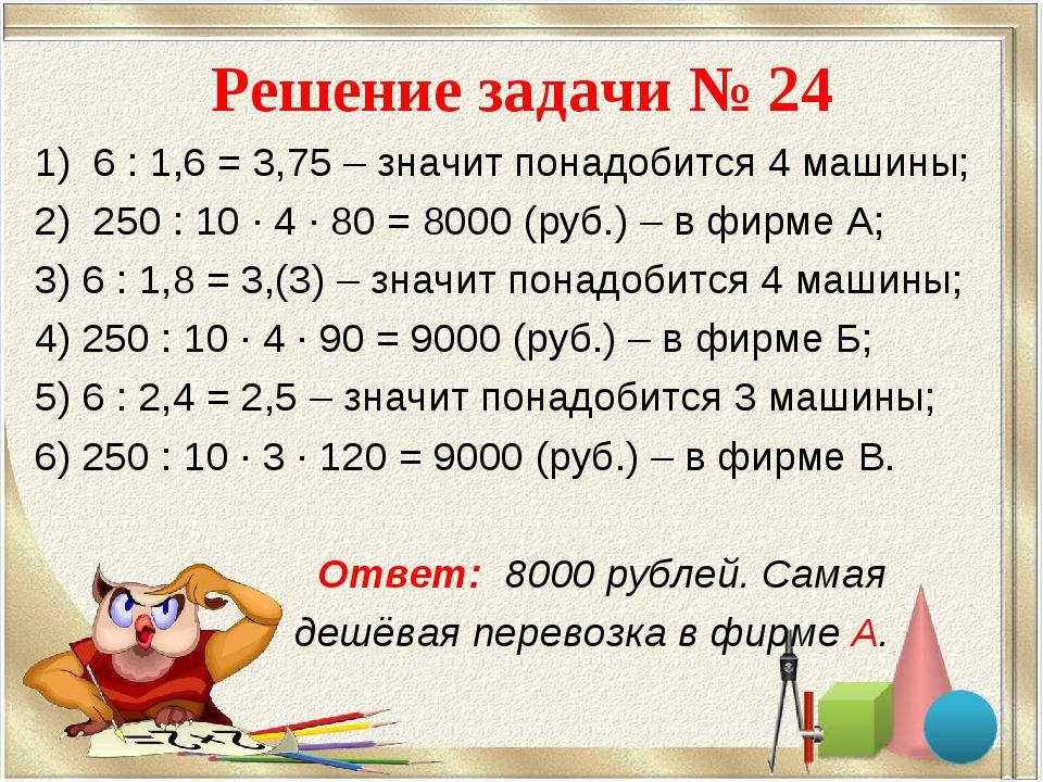 Решение задачи № 24 6 : 1,6 = 3,75 – значит понадобится 4 машины; 250 : 10 ·...