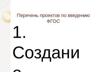 Перечень проектов по введению ФГОС  1. Создание информационно- коммуникацио