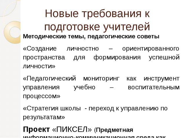 Новые требования к подготовке учителей Методические темы, педагогические сове...