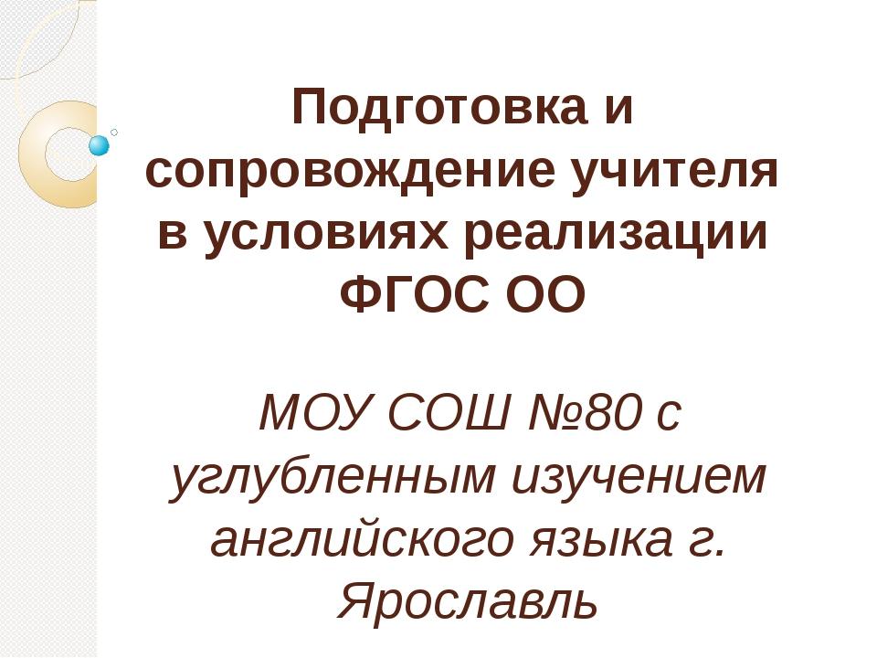 Подготовка и сопровождение учителя в условиях реализации ФГОС ОО МОУ СОШ №80...