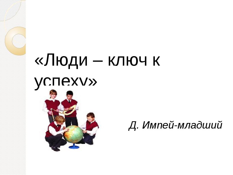«Люди – ключ к успеху» Д. Импей-младший Учитель-ключевая фигура во внедрении...