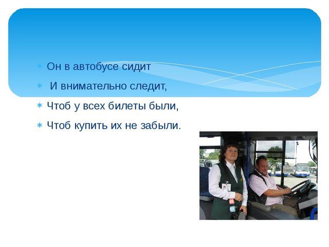 Он в автобусе сидит И внимательно следит, Чтоб у всех билеты были, Чтоб купи...