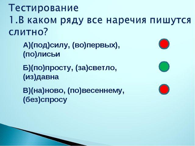 А)(под)силу, (во)первых), (по)лисьи Б)(по)просту, (за)светло, (из)давна В)(н...