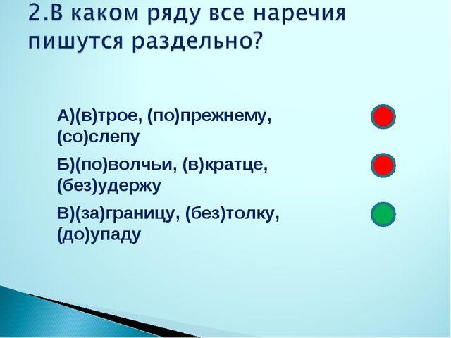 А)(в)трое, (по)прежнему, (со)слепу Б)(по)волчьи, (в)кратце, (без)удержу В)(за...