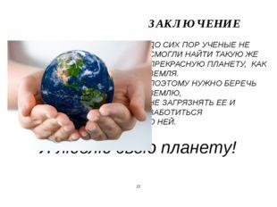 Я люблю свою планету! ЗАКЛЮЧЕНИЕ ДО СИХ ПОР УЧЕНЫЕ НЕ СМОГЛИ НАЙТИ ТАКУЮ ЖЕ П