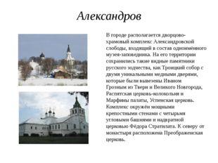 Александров В городе располагаетсядворцово-храмовый комплекс Александровской