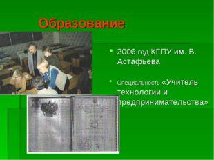 Образование 2006 год КГПУ им. В. Астафьева Специальность «Учитель технологии