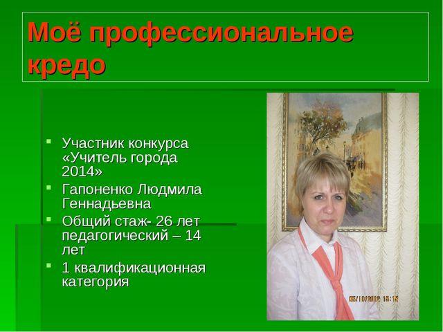 Моё профессиональное кредо Участник конкурса «Учитель города 2014» Гапоненко...