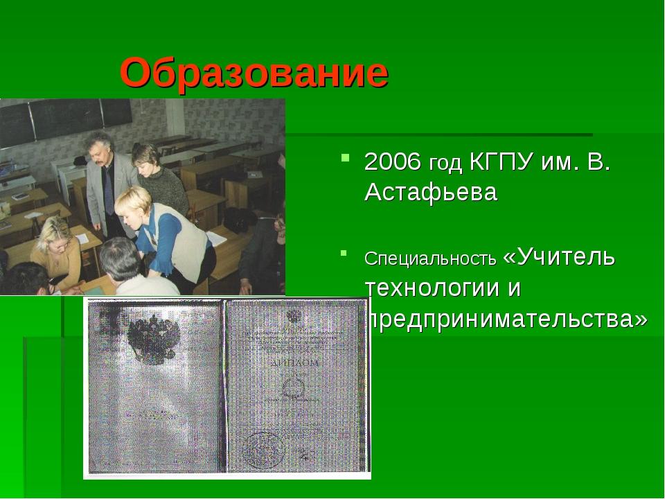 Образование 2006 год КГПУ им. В. Астафьева Специальность «Учитель технологии...