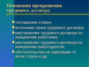 Основания прекращения трудового договора: соглашение сторон; истечение срока