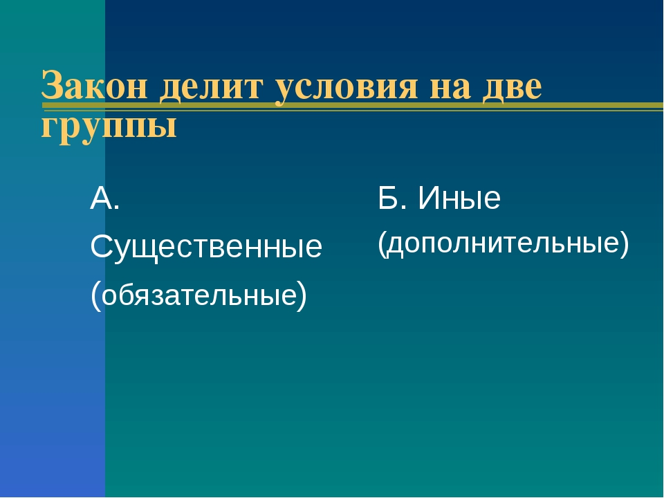 Закон делит условия на две группы А. Существенные (обязательные) Б. Иные (доп...
