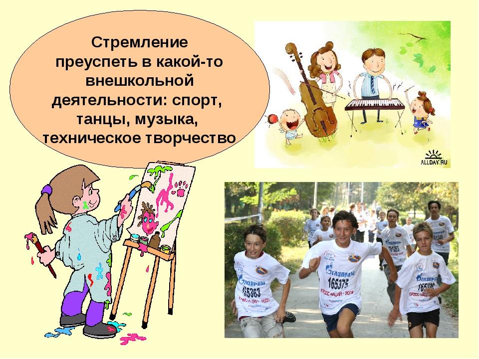 Стремление преуспеть в какой-то внешкольной деятельности: спорт, танцы, музык...