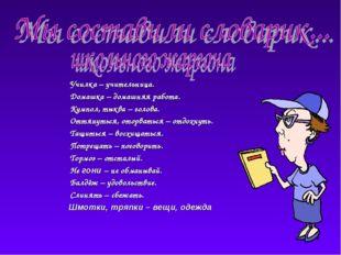 Училка – учительница. Домашка – домашняя работа. Кумпол, тыква – голова.