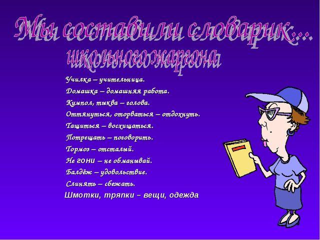 Училка – учительница. Домашка – домашняя работа. Кумпол, тыква – голова....