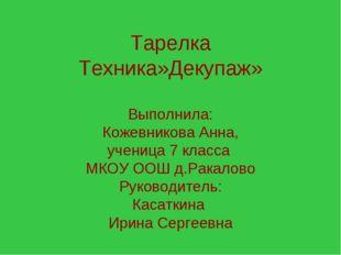 Тарелка Техника»Декупаж» Выполнила: Кожевникова Анна, ученица 7 класса МКОУ О