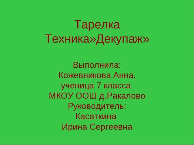 Тарелка Техника»Декупаж» Выполнила: Кожевникова Анна, ученица 7 класса МКОУ О...