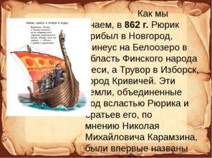 Как мы знаем, в862 г.Рюрик прибыл в Новгород, Синеус на Белоозеро в област