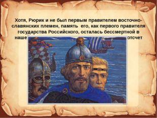 Хотя, Рюрик и не был первым правителем восточно-славянских племен, память е