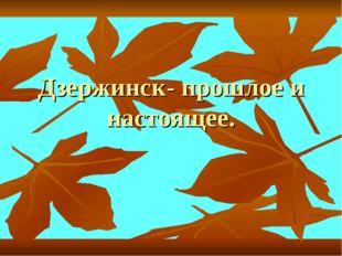 Дзержинск- прошлое и настоящее.