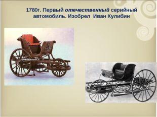 1780г. Первый отечественный серийный автомобиль. Изобрел Иван Кулибин