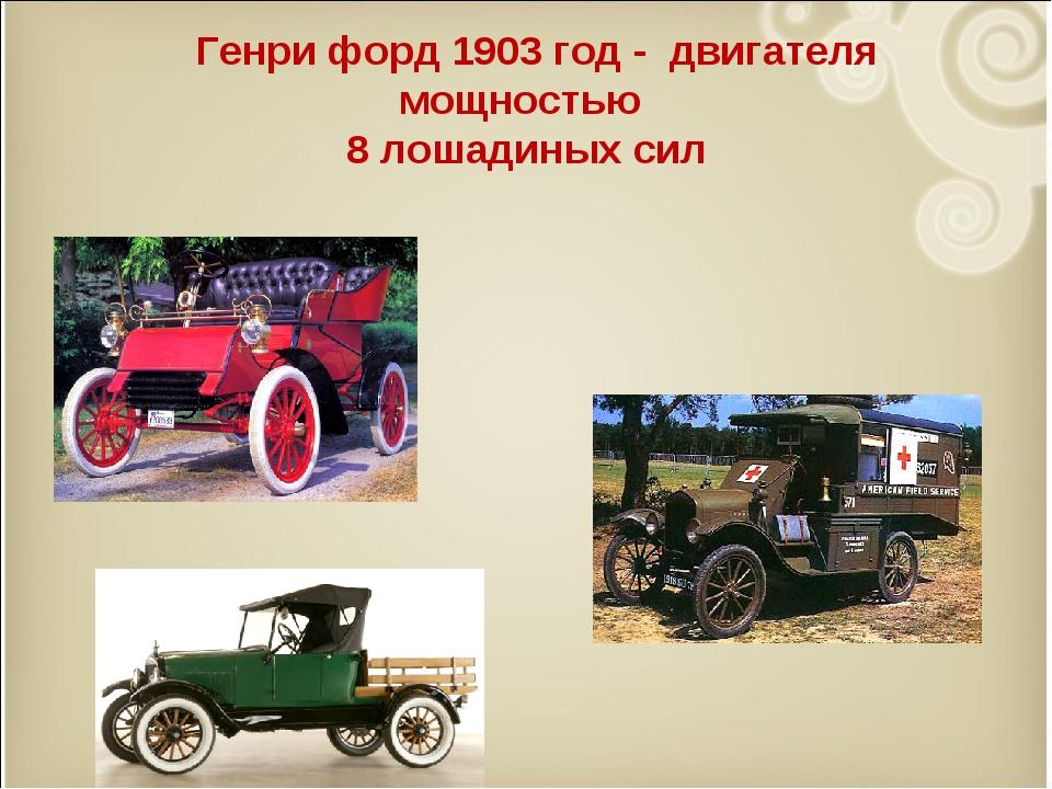 Генри форд 1903 год - двигателя мощностью 8 лошадиных сил