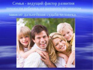 Семья - ведущий фактор развития личности ребенка, от которого во многом завис