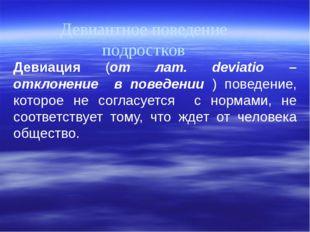 Девиантное поведение подростков Девиация (от лат. deviatio – отклонение в пов