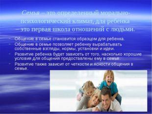 Семья – это определенный морально-психологический климат, для ребенка – это