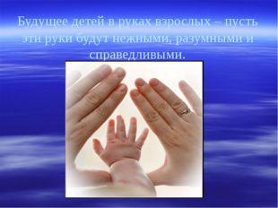 Будущее детей в руках взрослых – пусть эти руки будут нежными, разумными и сп