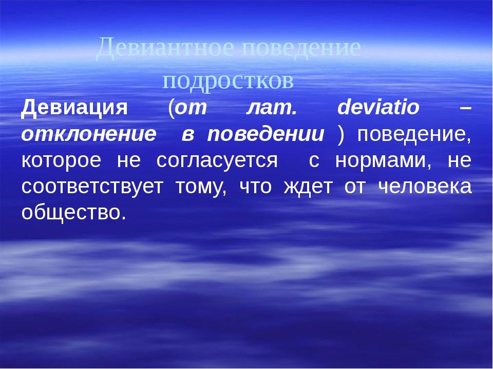 Девиантное поведение подростков Девиация (от лат. deviatio – отклонение в пов...
