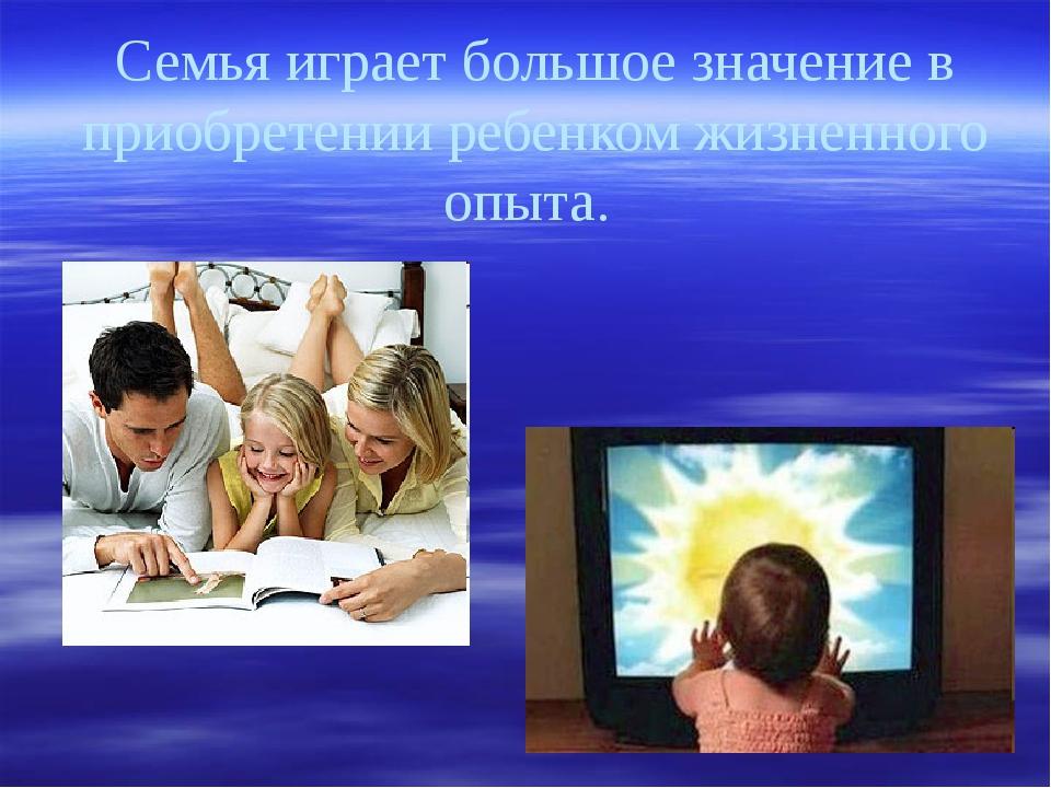 Семья играет большое значение в приобретении ребенком жизненного опыта.