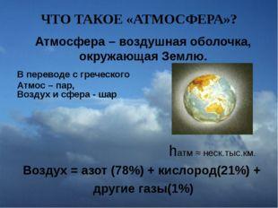 ЧТО ТАКОЕ «АТМОСФЕРА»? Атмосфера – воздушная оболочка, окружающая Землю. В пе