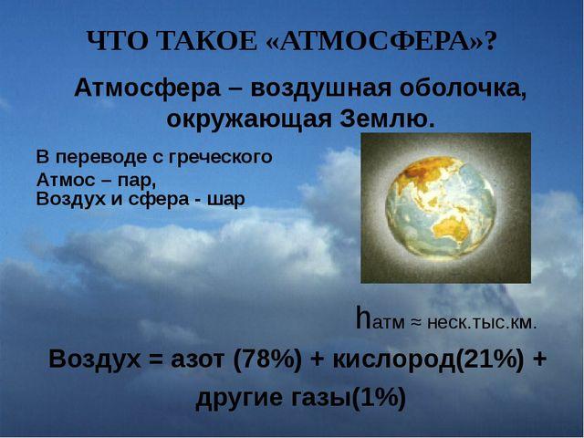 ЧТО ТАКОЕ «АТМОСФЕРА»? Атмосфера – воздушная оболочка, окружающая Землю. В пе...