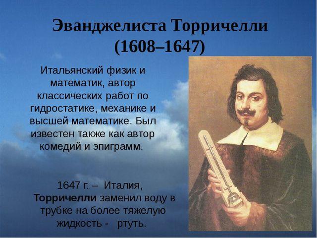Эванджелиста Торричелли (1608–1647) Итальянский физик и математик, автор клас...