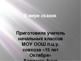 В мире сказок Приготовила учитель начальных классов МОУ ООШ п.ц.у. совхоза «1