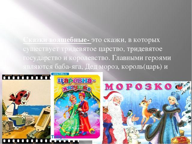 Сказки волшебные- это сказки, в которых существует тридевятое царство, триде...
