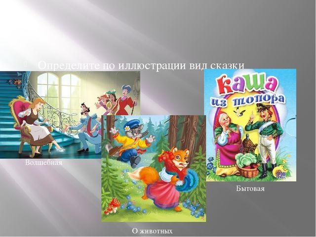 Определите по иллюстрации вид сказки Волшебная Бытовая О животных