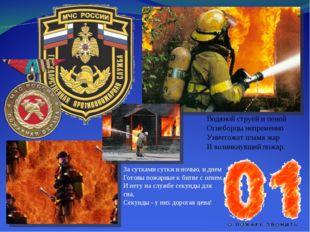 Водяной струёй и пеной Огнеборцы непременно Уничтожат пламя жар И возникнувши