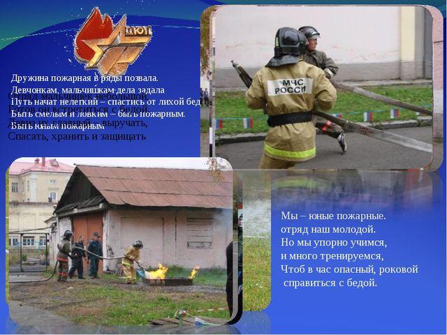 Мы – юные пожарные. отряд наш молодой. Но мы упорно учимся, и много тренируем...