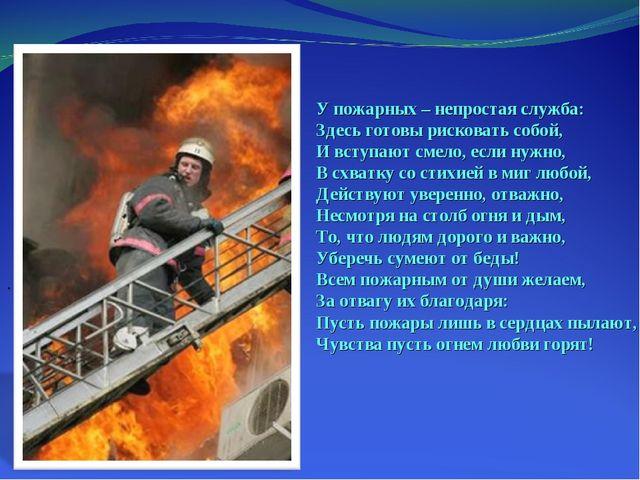 У пожарных – непростая служба: Здесь готовы рисковать собой, И вступают смело...