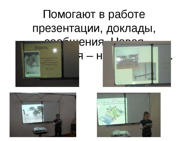 Помогают в работе презентации, доклады, сообщения. Новая информация – новые з...