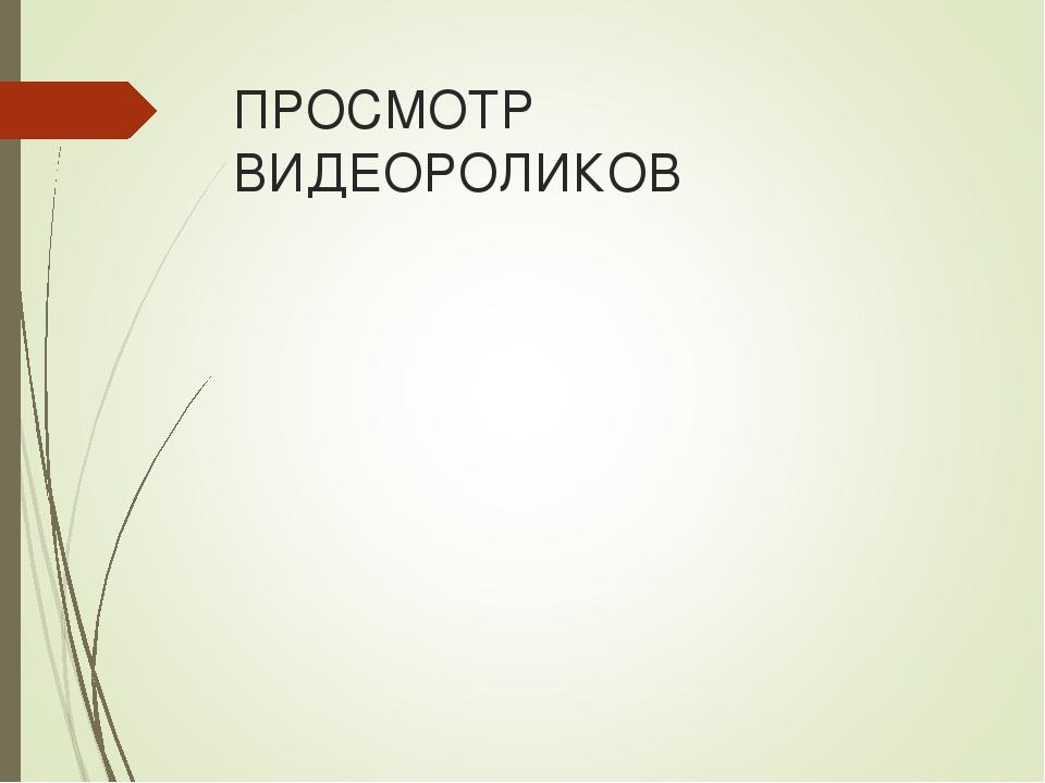 ПРОСМОТР ВИДЕОРОЛИКОВ
