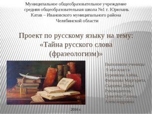 Проект по русскому языку на тему: «Тайна русского слова (фразеологизм)» Выпол