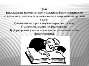 Цели: 1)исследовать источники происхождения фразеологизмов, их современное зн