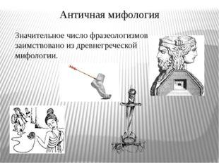 Античная мифология Значительное число фразеологизмов заимствовано из древнегр